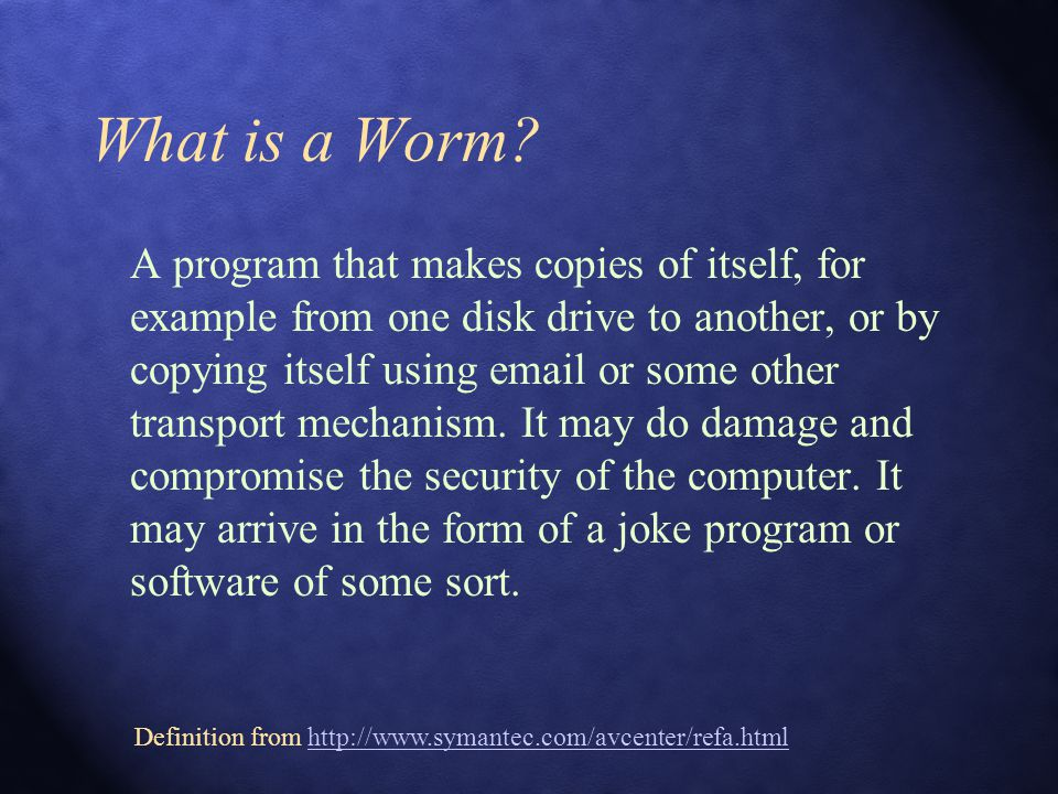 What is a Worm? A program that makes copies of itself, for example from one disk drive to another, or by copying itself using email or some other tran