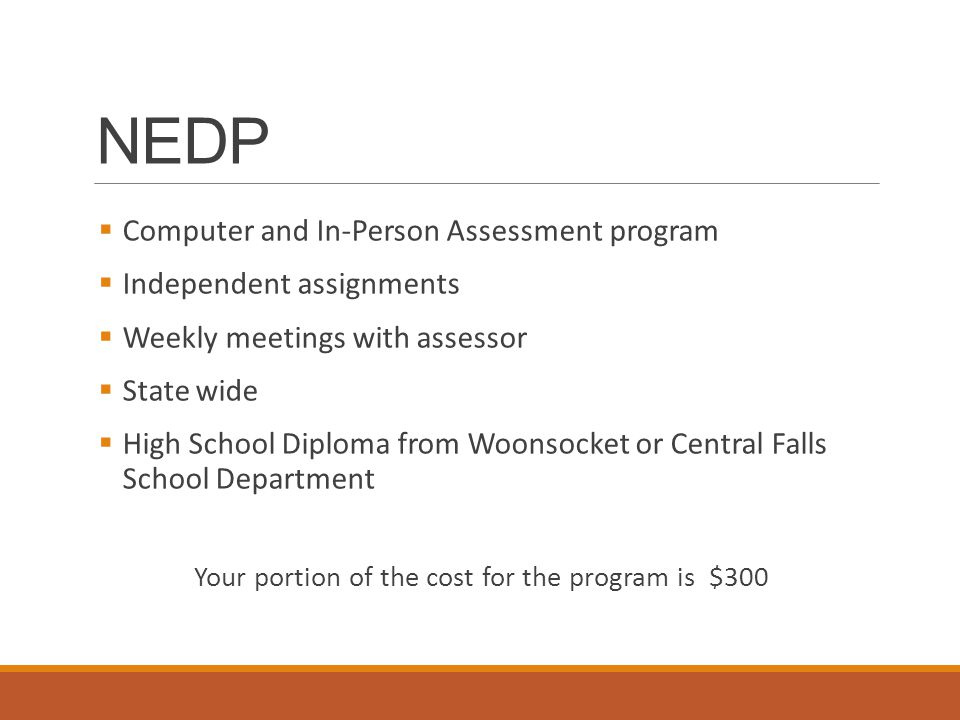  Computer and In-Person Assessment program  Independent assignments  Weekly meetings with assessor  State wide  High School Diploma from Woonsocket or Central Falls School Department Your portion of the cost for the program is $300 NEDP
