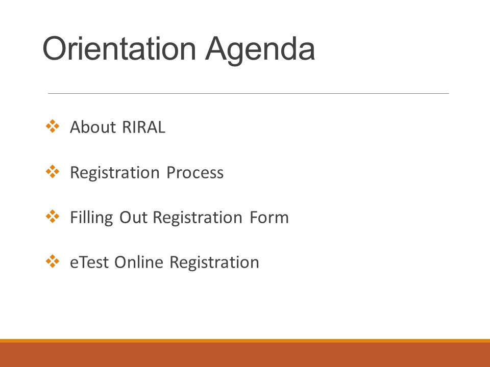 Orientation Agenda  About RIRAL  Registration Process  Filling Out Registration Form  eTest Online Registration