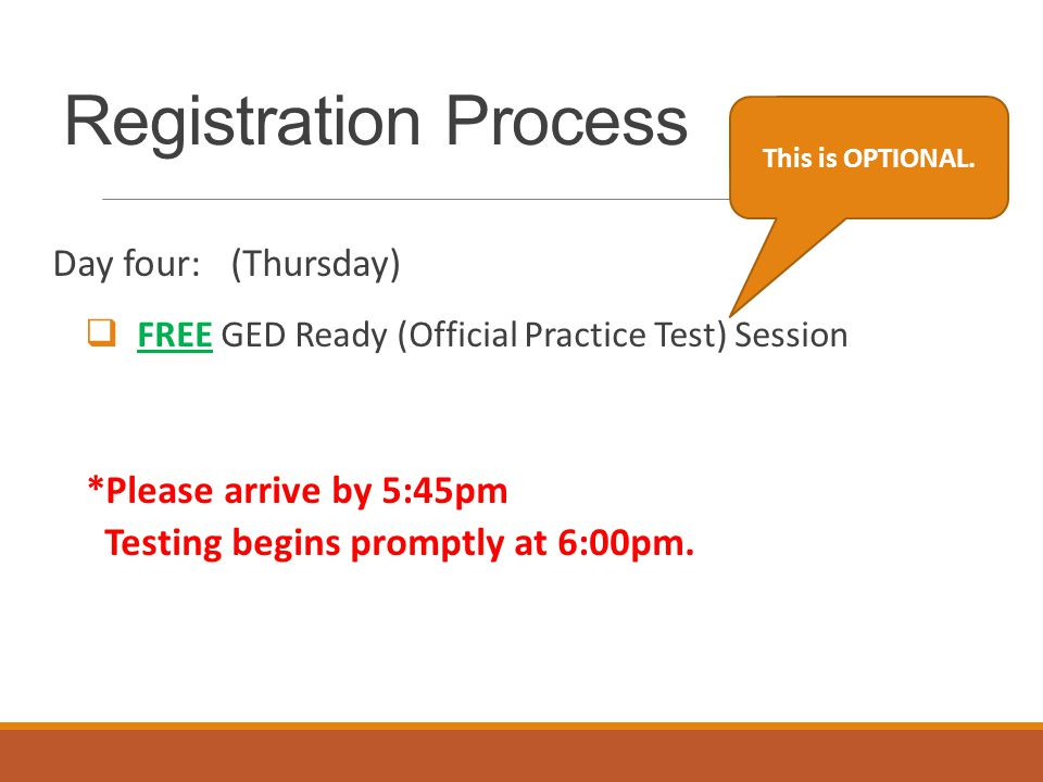 Registration Process Day four: (Thursday)  FREE GED Ready (Official Practice Test) Session *Please arrive by 5:45pm Testing begins promptly at 6:00pm.