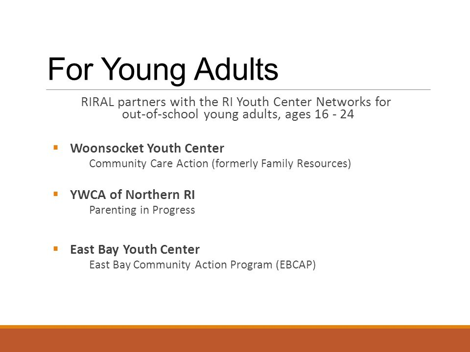 For Young Adults RIRAL partners with the RI Youth Center Networks for out-of-school young adults, ages 16 - 24  Woonsocket Youth Center Community Care Action (formerly Family Resources)  YWCA of Northern RI Parenting in Progress  East Bay Youth Center East Bay Community Action Program (EBCAP)