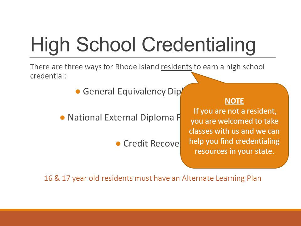 High School Credentialing There are three ways for Rhode Island residents to earn a high school credential: ● General Equivalency Diploma (GED) ● National External Diploma Program (NEDP) ● Credit Recovery 16 & 17 year old residents must have an Alternate Learning Plan NOTE If you are not a resident, you are welcomed to take classes with us and we can help you find credentialing resources in your state.