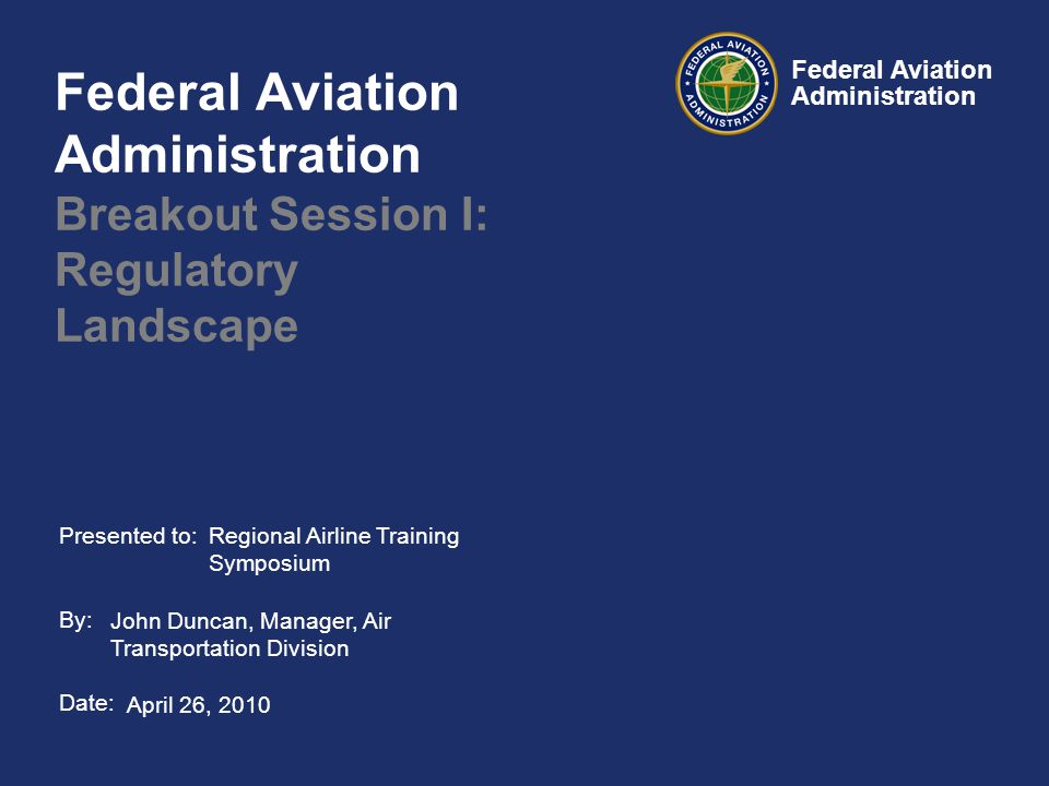 Presented to: By: Date: Federal Aviation Administration Federal Aviation Administration Breakout Session I: Regulatory Landscape April 26, 2010 Regional Airline Training Symposium John Duncan, Manager, Air Transportation Division