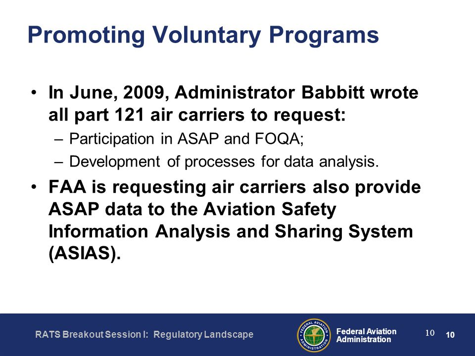 10 Federal Aviation Administration RATS Breakout Session I: Regulatory Landscape 10 Promoting Voluntary Programs In June, 2009, Administrator Babbitt wrote all part 121 air carriers to request: –Participation in ASAP and FOQA; –Development of processes for data analysis.