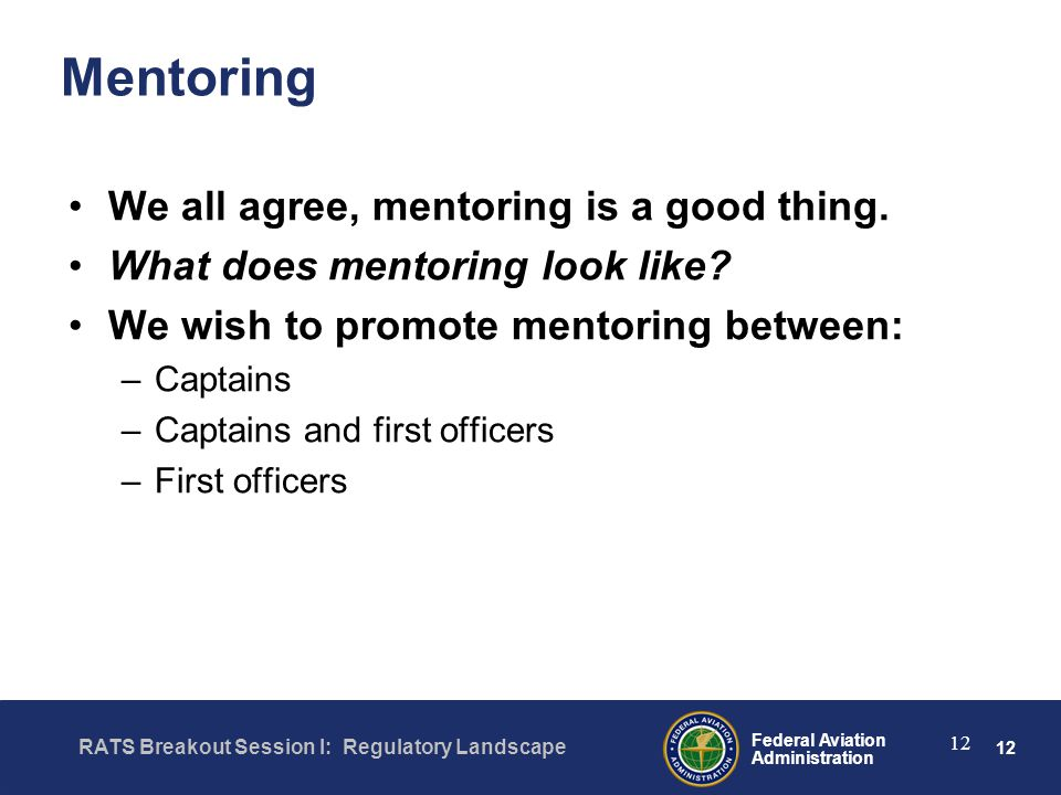 12 Federal Aviation Administration RATS Breakout Session I: Regulatory Landscape 12 Mentoring We all agree, mentoring is a good thing.