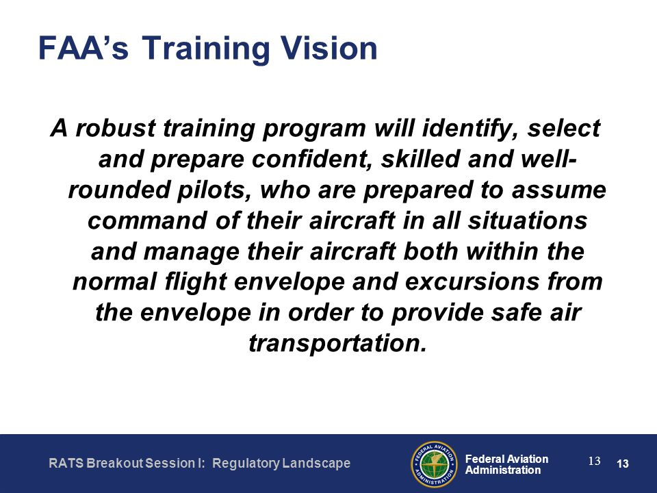 13 Federal Aviation Administration RATS Breakout Session I: Regulatory Landscape 13 FAA's Training Vision A robust training program will identify, select and prepare confident, skilled and well- rounded pilots, who are prepared to assume command of their aircraft in all situations and manage their aircraft both within the normal flight envelope and excursions from the envelope in order to provide safe air transportation.