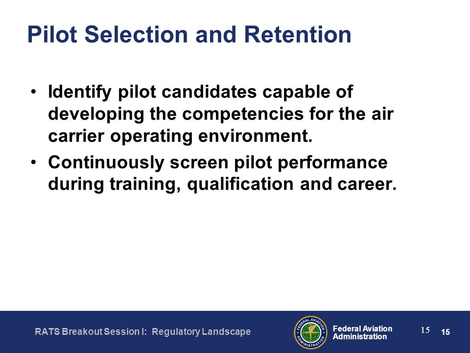 15 Federal Aviation Administration RATS Breakout Session I: Regulatory Landscape 15 Pilot Selection and Retention Identify pilot candidates capable of developing the competencies for the air carrier operating environment.