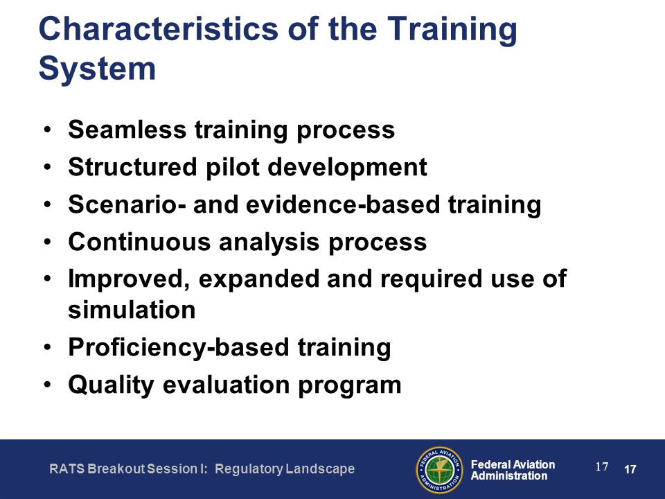 17 Federal Aviation Administration RATS Breakout Session I: Regulatory Landscape 17 Characteristics of the Training System Seamless training process Structured pilot development Scenario- and evidence-based training Continuous analysis process Improved, expanded and required use of simulation Proficiency-based training Quality evaluation program