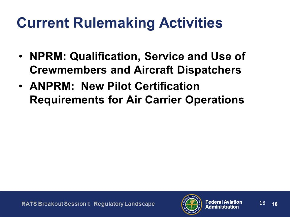 18 Federal Aviation Administration RATS Breakout Session I: Regulatory Landscape 18 Current Rulemaking Activities NPRM: Qualification, Service and Use of Crewmembers and Aircraft Dispatchers ANPRM: New Pilot Certification Requirements for Air Carrier Operations