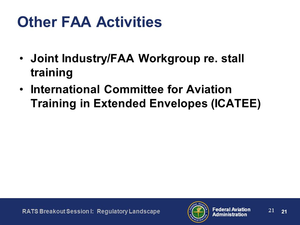 21 Federal Aviation Administration RATS Breakout Session I: Regulatory Landscape 21 Other FAA Activities Joint Industry/FAA Workgroup re.