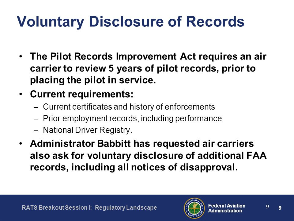 9 Federal Aviation Administration RATS Breakout Session I: Regulatory Landscape 9 Voluntary Disclosure of Records The Pilot Records Improvement Act requires an air carrier to review 5 years of pilot records, prior to placing the pilot in service.