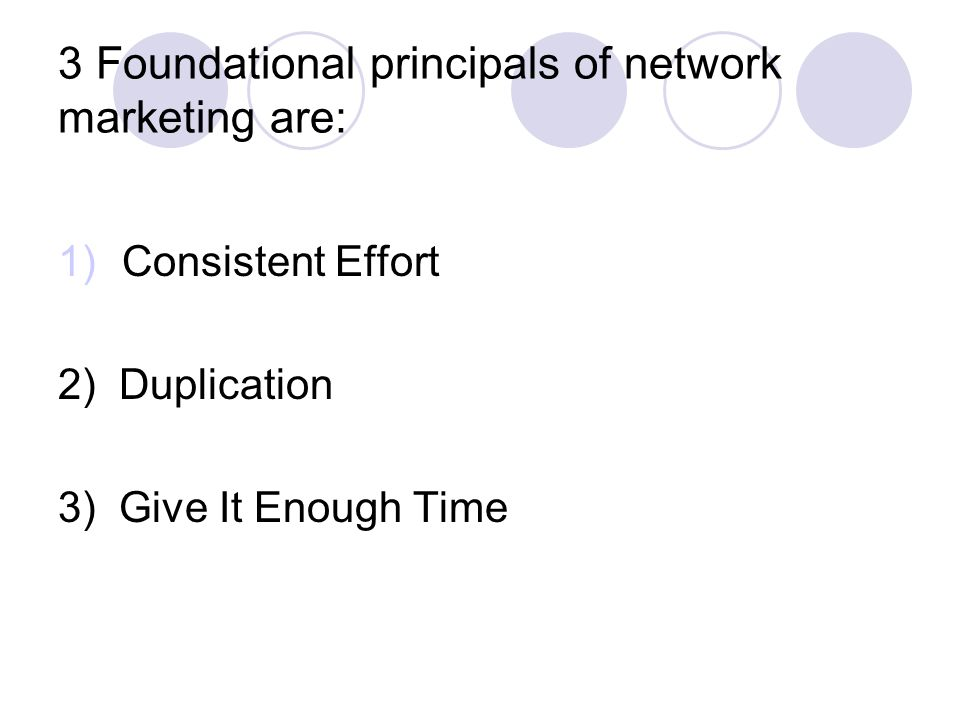 3 Foundational principals of network marketing are: 1)Consistent Effort 2) Duplication 3) Give It Enough Time