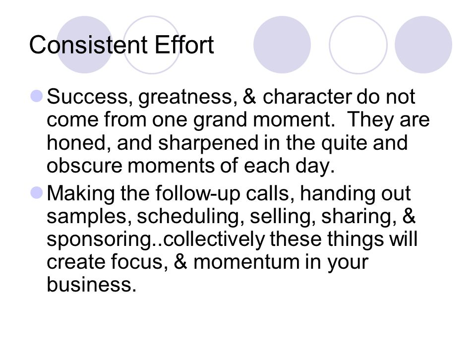 Consistent Effort Success, greatness, & character do not come from one grand moment.