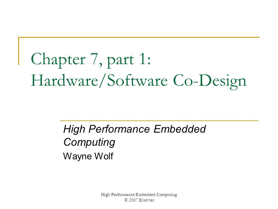 High Performance Embedded Computing © 2007 Elsevier Chapter 7, part 1: Hardware/Software Co-Design High Performance Embedded Computing Wayne Wolf