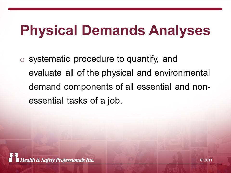 © 2011 Physical Demands Analyses o systematic procedure to quantify, and evaluate all of the physical and environmental demand components of all essential and non- essential tasks of a job.