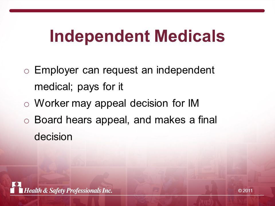 © 2011 Independent Medicals o Employer can request an independent medical; pays for it o Worker may appeal decision for IM o Board hears appeal, and makes a final decision