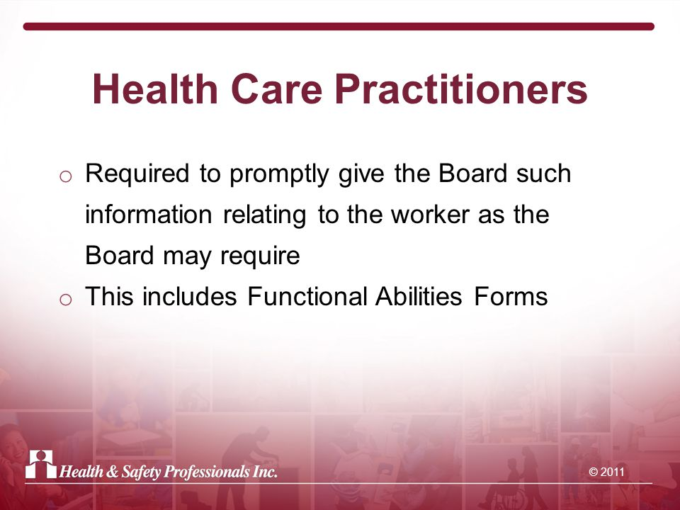 © 2011 Health Care Practitioners o Required to promptly give the Board such information relating to the worker as the Board may require o This includes Functional Abilities Forms