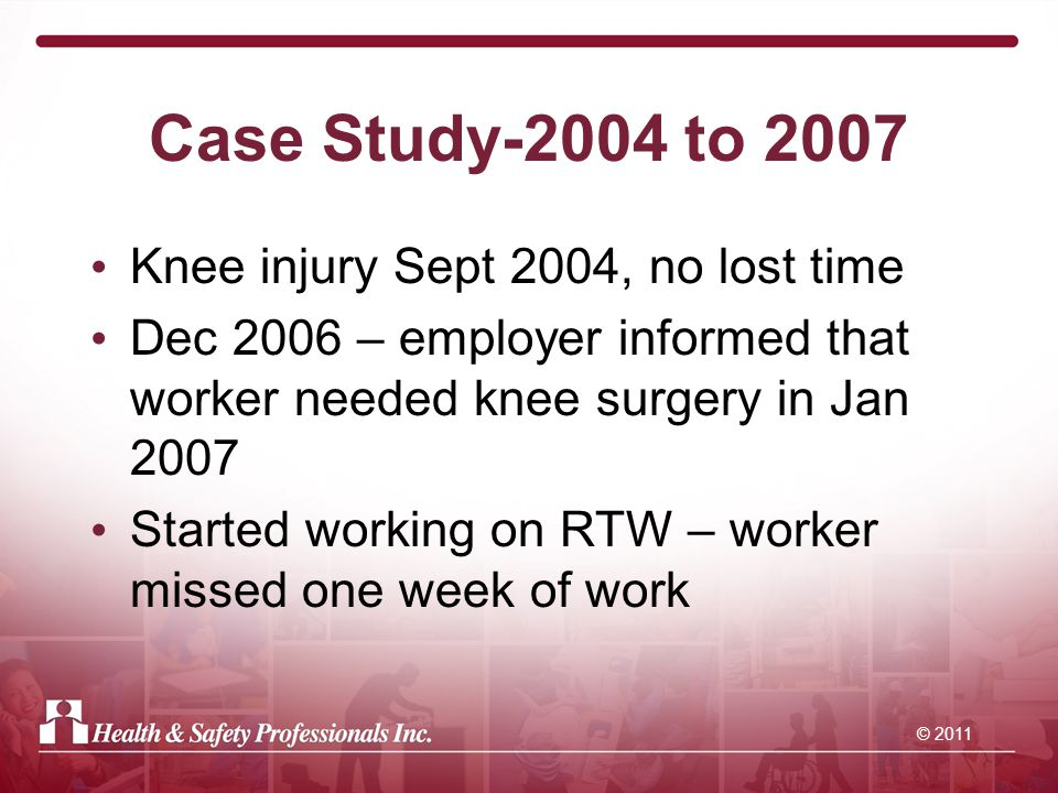 © 2011 Case Study-2004 to 2007 Knee injury Sept 2004, no lost time Dec 2006 – employer informed that worker needed knee surgery in Jan 2007 Started working on RTW – worker missed one week of work