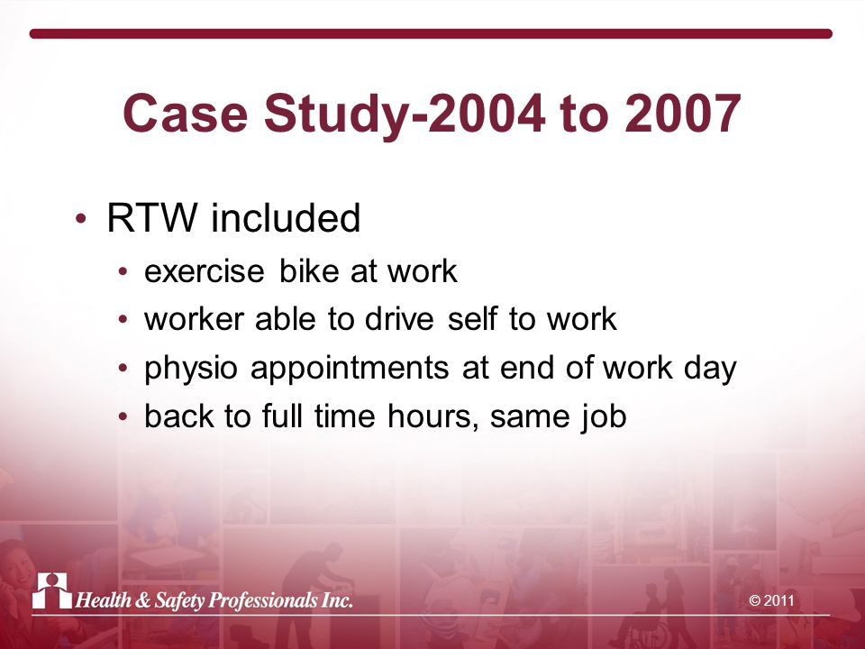 © 2011 Case Study-2004 to 2007 RTW included exercise bike at work worker able to drive self to work physio appointments at end of work day back to full time hours, same job