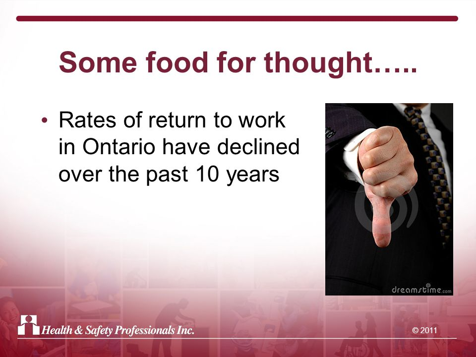 © 2011 Some guiding principles If an injured worker is off for six months, there is a 50% chance of that worker returning to work Chances drop to 20% if worker is off one year Time is of the essence.