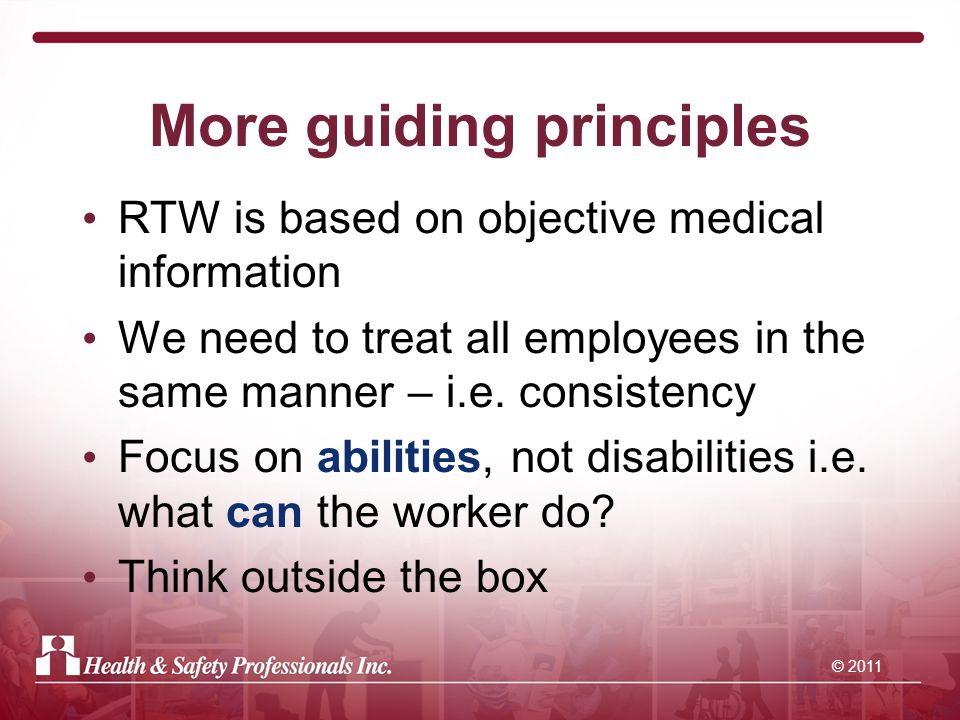 © 2011 More guiding principles RTW is based on objective medical information We need to treat all employees in the same manner – i.e.