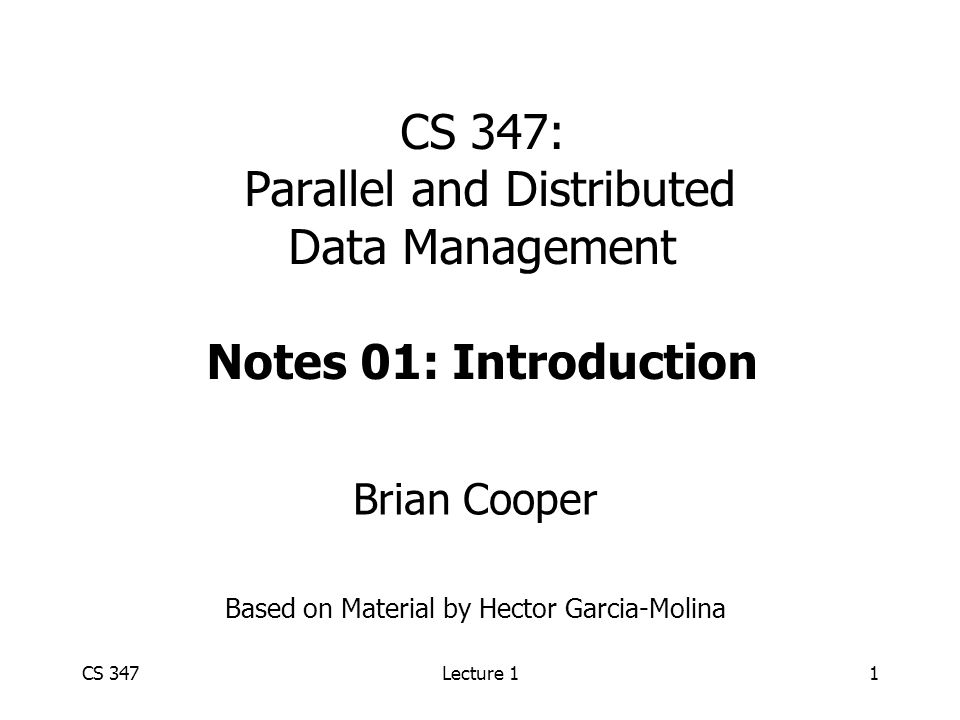 CS 347Lecture 11 CS 347: Parallel and Distributed Data Management Notes 01: Introduction Brian Cooper Based on Material by Hector Garcia-Molina