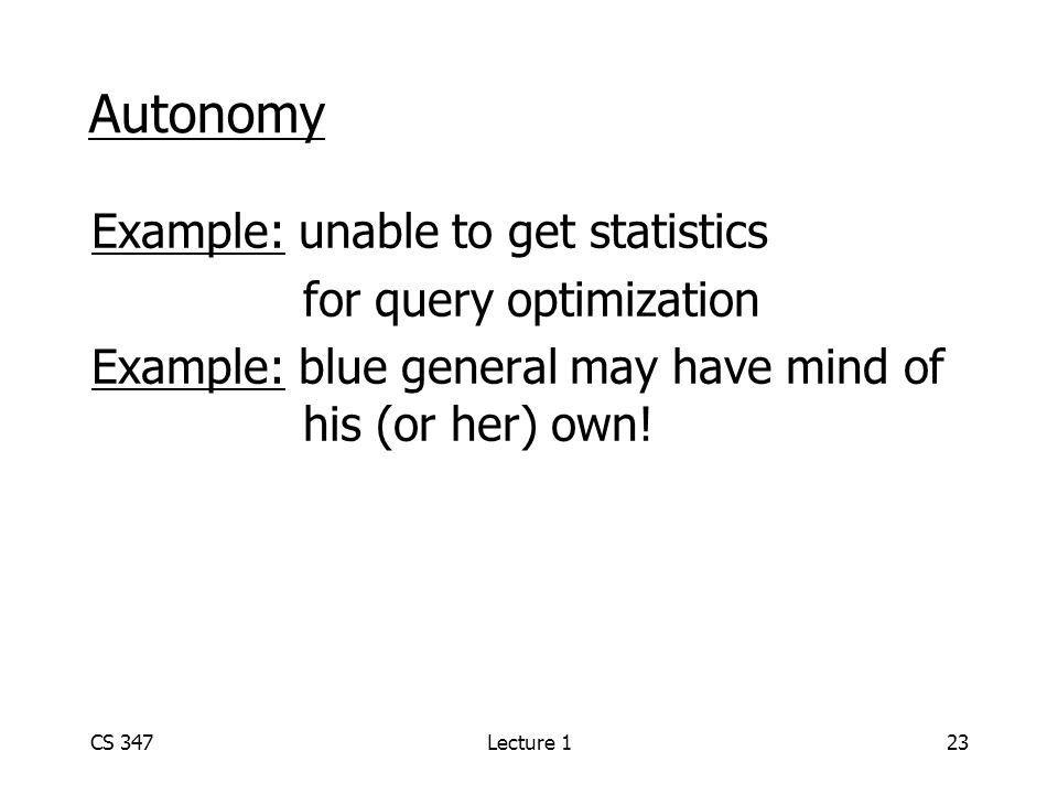 CS 347Lecture 123 Autonomy Example: unable to get statistics for query optimization Example: blue general may have mind of his (or her) own!