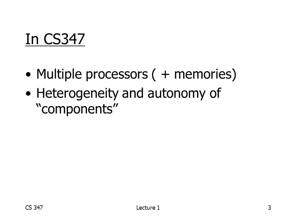 CS 347Lecture 13 In CS347 Multiple processors ( + memories) Heterogeneity and autonomy of components