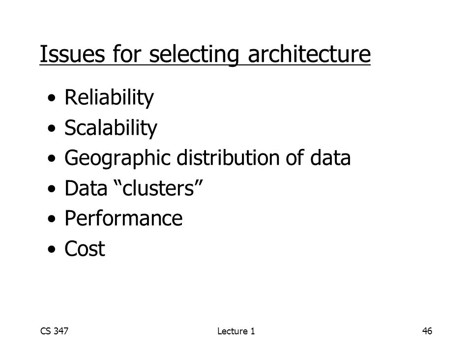 CS 347Lecture 146 Issues for selecting architecture Reliability Scalability Geographic distribution of data Data clusters Performance Cost