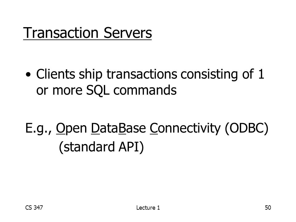 CS 347Lecture 150 Transaction Servers Clients ship transactions consisting of 1 or more SQL commands E.g., Open DataBase Connectivity (ODBC) (standard API)