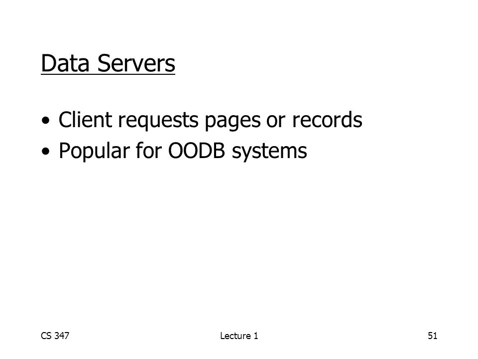 CS 347Lecture 151 Data Servers Client requests pages or records Popular for OODB systems