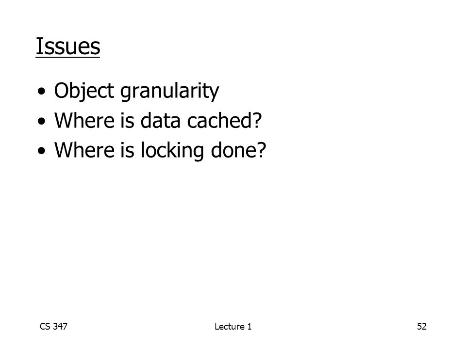 CS 347Lecture 152 Issues Object granularity Where is data cached? Where is locking done?