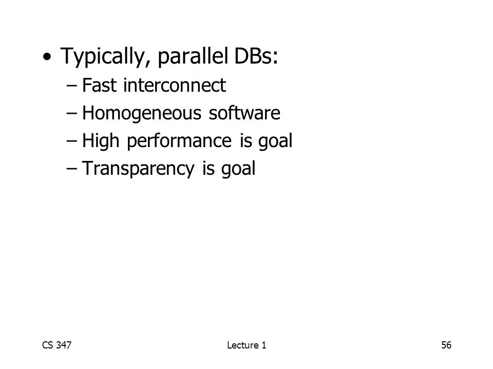 CS 347Lecture 156 Typically, parallel DBs: –Fast interconnect –Homogeneous software –High performance is goal –Transparency is goal
