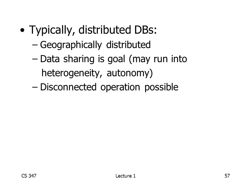 CS 347Lecture 157 Typically, distributed DBs: –Geographically distributed –Data sharing is goal (may run into heterogeneity, autonomy) –Disconnected operation possible