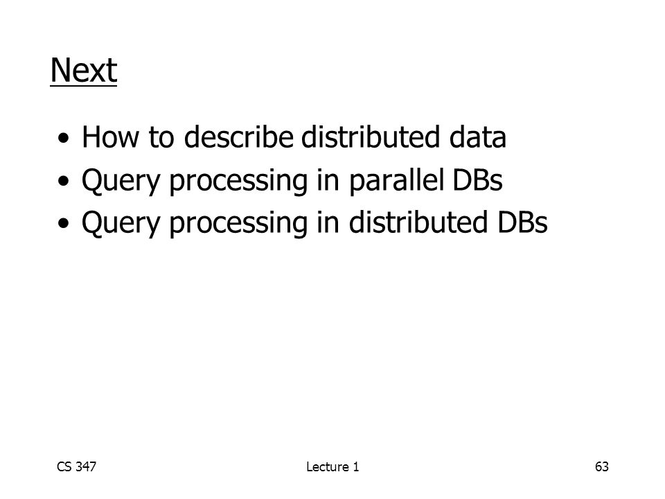 CS 347Lecture 163 Next How to describe distributed data Query processing in parallel DBs Query processing in distributed DBs