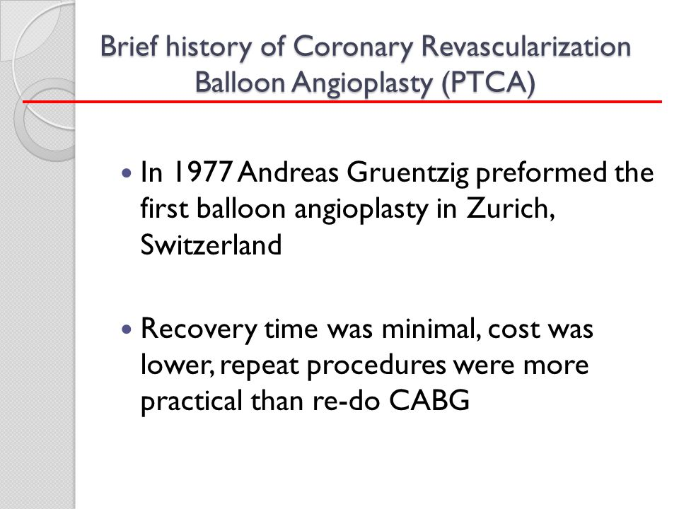 Brief history of Coronary Revascularization Balloon Angioplasty (PTCA) In 1977 Andreas Gruentzig preformed the first balloon angioplasty in Zurich, Sw