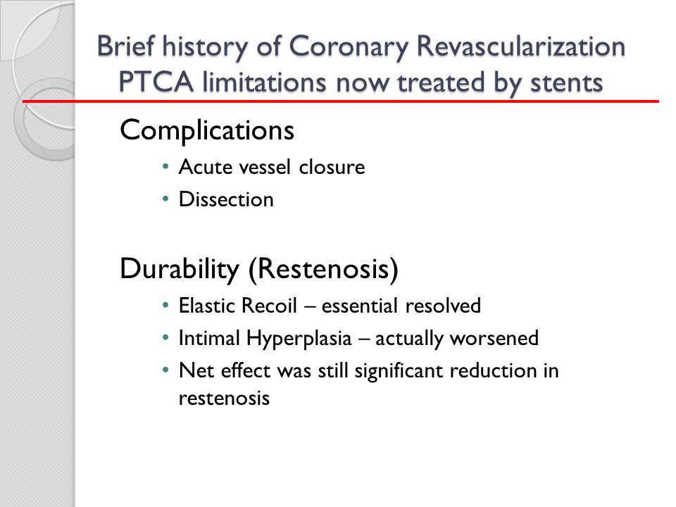 Brief history of Coronary Revascularization PTCA limitations now treated by stents Complications Acute vessel closure Dissection Durability (Restenosi