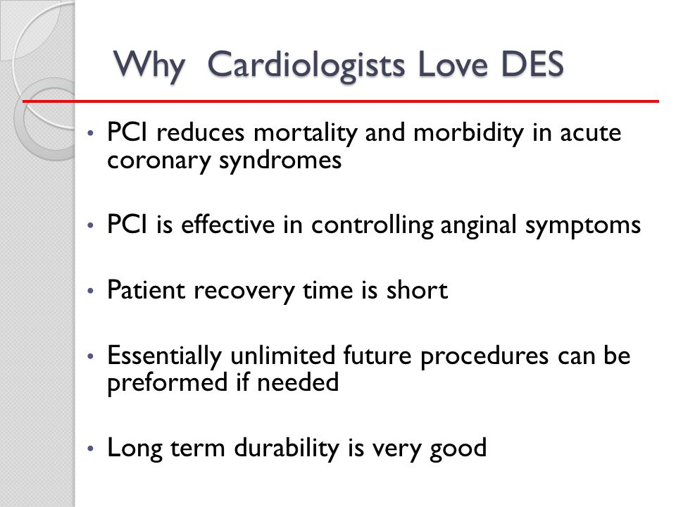 Why Cardiologists Love DES PCI reduces mortality and morbidity in acute coronary syndromes PCI is effective in controlling anginal symptoms Patient re