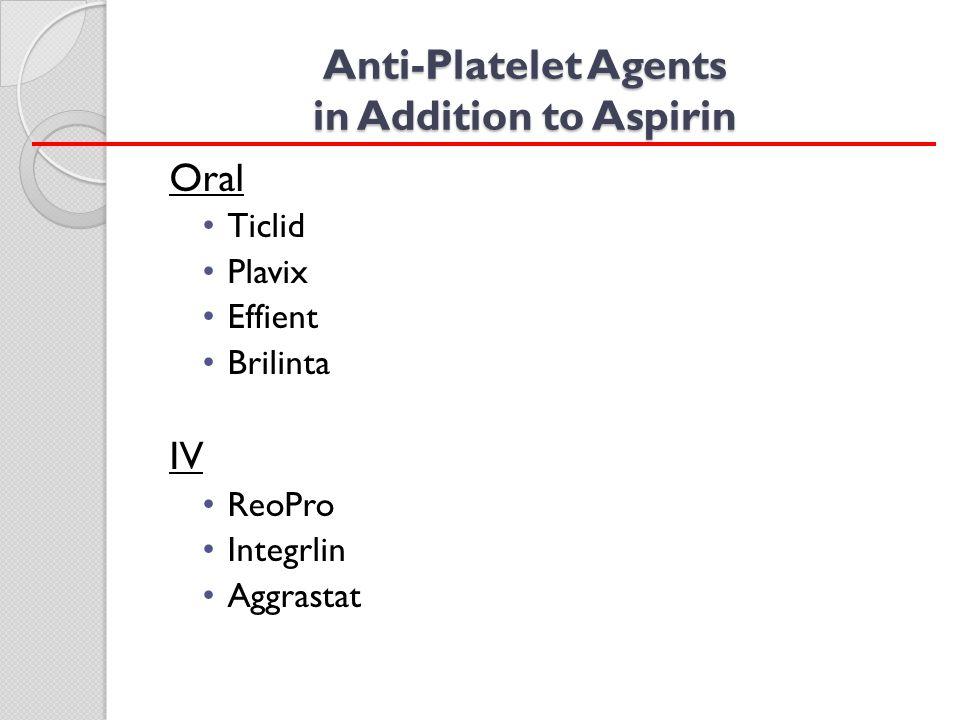 Anti-Platelet Agents in Addition to Aspirin Oral Ticlid Plavix Effient Brilinta IV ReoPro Integrlin Aggrastat