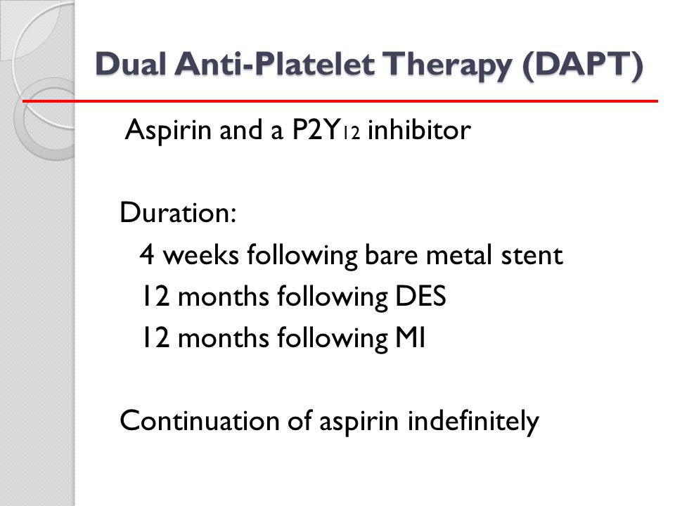 Dual Anti-Platelet Therapy (DAPT) Aspirin and a P2Y 12 inhibitor Duration: 4 weeks following bare metal stent 12 months following DES 12 months follow