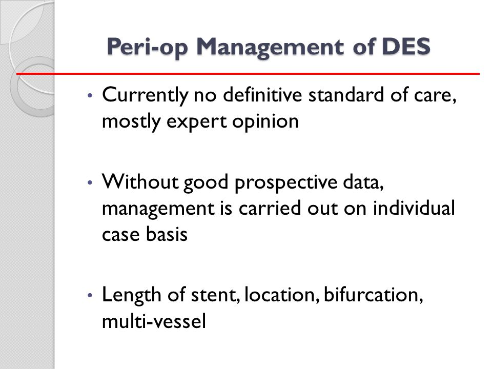 Peri-op Management of DES Currently no definitive standard of care, mostly expert opinion Without good prospective data, management is carried out on