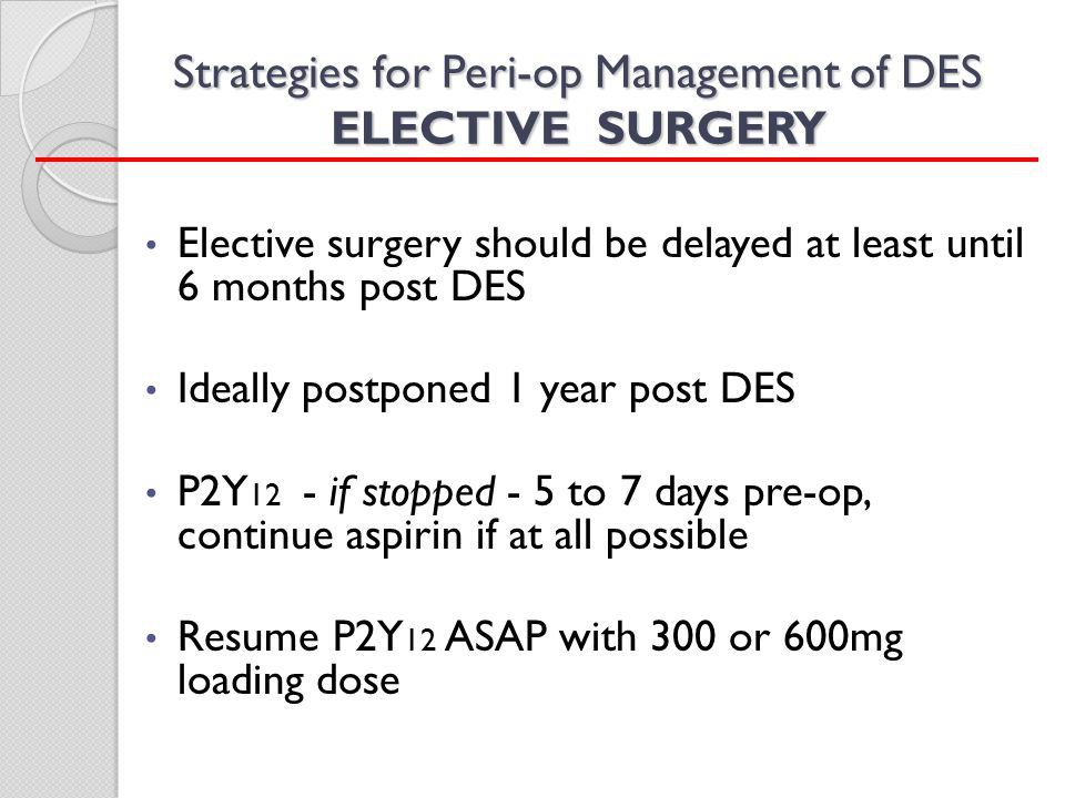 Strategies for Peri-op Management of DES ELECTIVE SURGERY Elective surgery should be delayed at least until 6 months post DES Ideally postponed 1 year