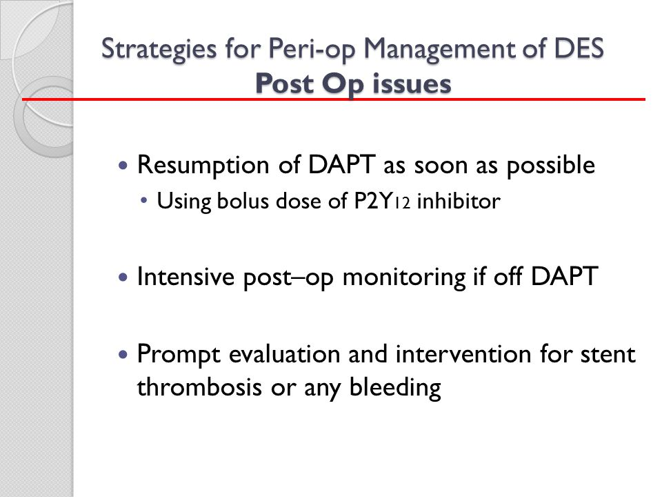 Strategies for Peri-op Management of DES Post Op issues Resumption of DAPT as soon as possible Using bolus dose of P2Y 12 inhibitor Intensive post–op