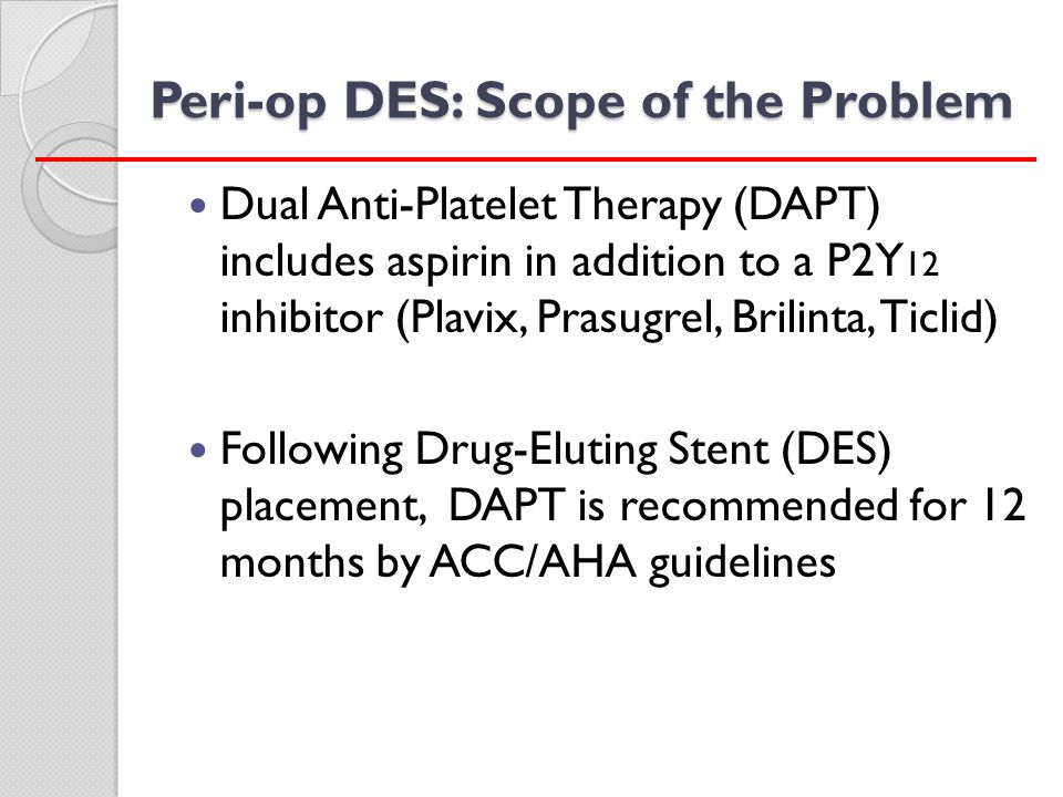 Strategies for Peri-op Management of DES ELECTIVE SURGERY Elective surgery should be delayed at least until 6 months post DES Ideally postponed 1 year post DES P2Y 12 - if stopped - 5 to 7 days pre-op, continue aspirin if at all possible Resume P2Y 12 ASAP with 300 or 600mg loading dose