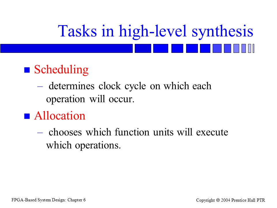 FPGA-Based System Design: Chapter 6 Copyright  2004 Prentice Hall PTR Tasks in high-level synthesis n Scheduling – determines clock cycle on which ea