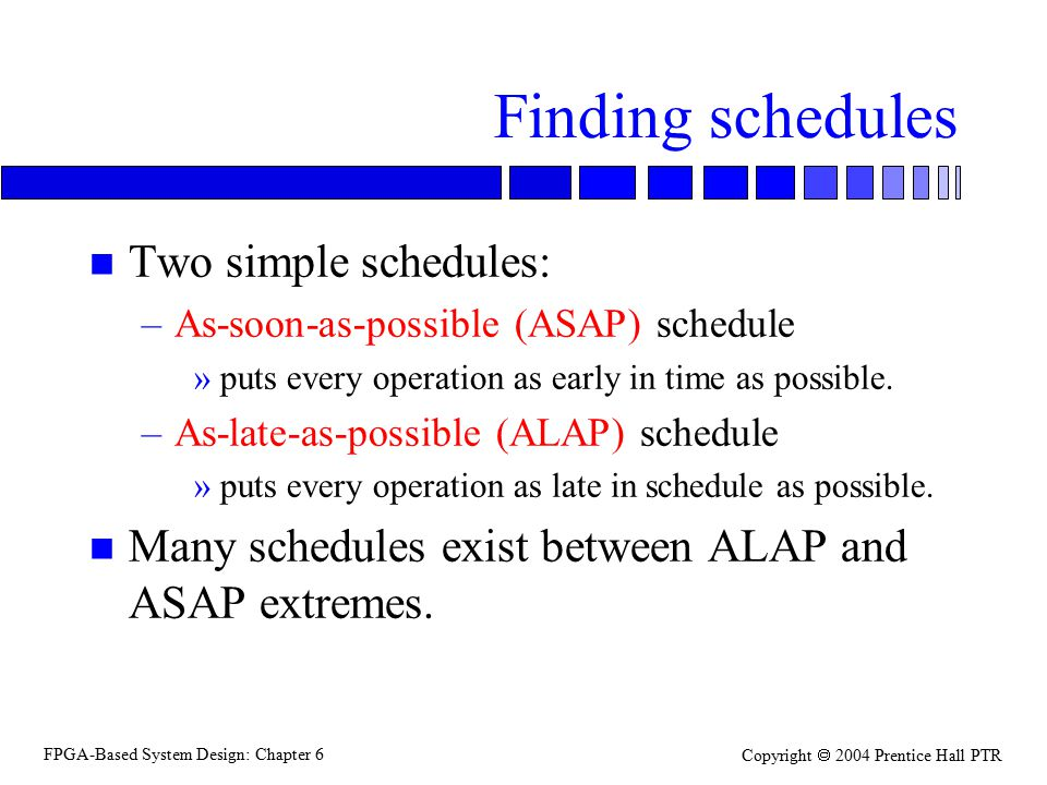 FPGA-Based System Design: Chapter 6 Copyright  2004 Prentice Hall PTR Finding schedules n Two simple schedules: –As-soon-as-possible (ASAP) schedule