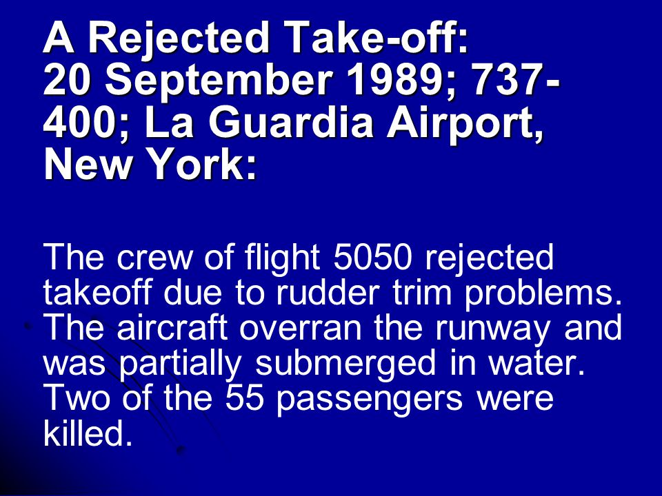 A Rejected Take-off: 20 September 1989; 737- 400; La Guardia Airport, New York: The crew of flight 5050 rejected takeoff due to rudder trim problems.