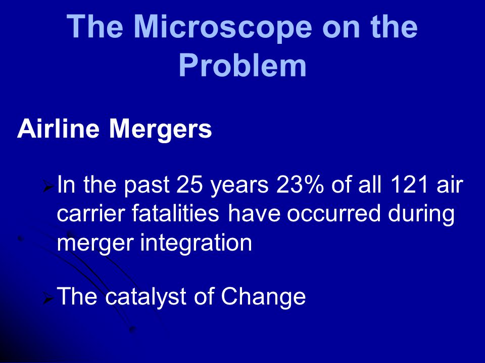 The Microscope on the Problem Airline Mergers   In the past 25 years 23% of all 121 air carrier fatalities have occurred during merger integration   The catalyst of Change