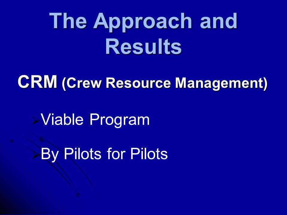 The Approach and Results CRM (Crew Resource Management)   Viable Program   By Pilots for Pilots