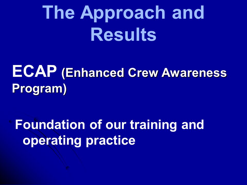 The Approach and Results (Enhanced Crew Awareness Program) ECAP (Enhanced Crew Awareness Program) Foundation of our training and operating practice